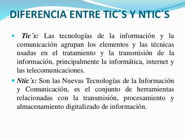 DIFERENCIA ENTRE TIC´S Y NTIC´S  Tic´s: Las tecnologías de la información y la comunicación agrupan los elementos y las t...