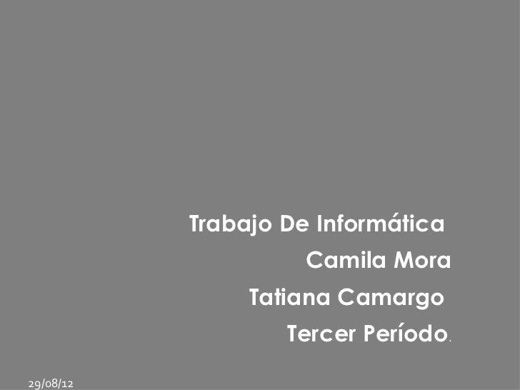 Trabajo De Informática                     Camila Mora                Tatiana Camargo                   Tercer Período.29/...