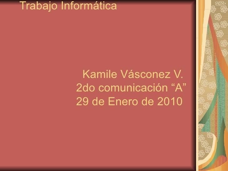 "Trabajo Informática     Kamile Vásconez V.   2do comunicación ""A""   29 de Enero de 2010"