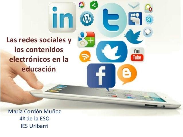 Las redes sociales y los contenidos electrónicos en la educación  María Cordón Muñoz 4º de la ESO IES Uribarri