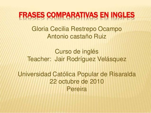 FRASES COMPARATIVAS EN INGLES Gloria Cecilia Restrepo Ocampo Antonio castaño Ruiz Curso de inglés Teacher: Jair Rodríguez ...