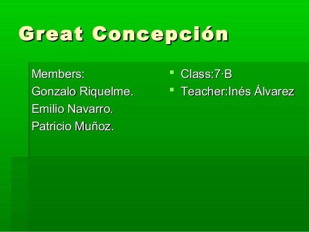 Great ConcepciónGreat Concepción Members:Members: Gonzalo Riquelme.Gonzalo Riquelme. Emilio Navarro.Emilio Navarro. Patric...