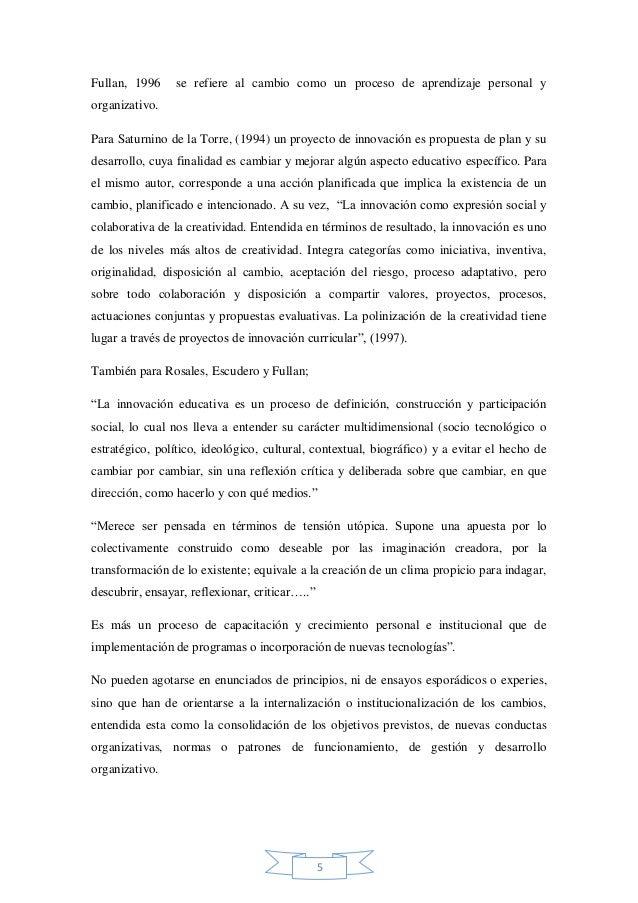 Fullan, 1996  se refiere al cambio como un proceso de aprendizaje personal y  organizativo. Para Saturnino de la Torre, (1...