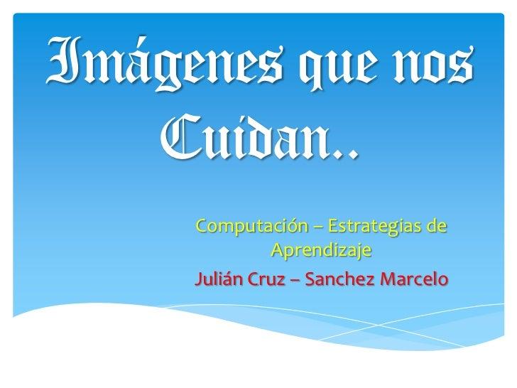 Imágenes que nos Cuidan..<br />Computación – Estrategias de Aprendizaje<br />Julián Cruz – Sanchez Marcelo<br />