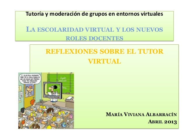 REFLEXIONES SOBRE EL TUTORVIRTUALMARÍA VIVIANA ALBARRACÍNABRIL 2013Tutoría y moderación de grupos en entornos virtualesLA ...
