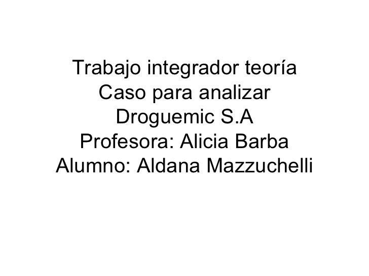Trabajo integrador teoría Caso para analizar Droguemic S.A Profesora: Alicia Barba Alumno: Aldana Mazzuchelli