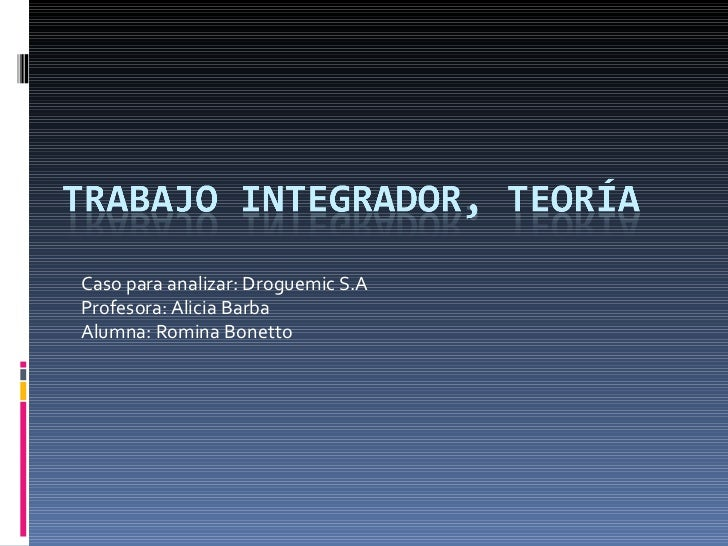 Caso para analizar: Droguemic S.A Profesora: Alicia Barba Alumna: Romina Bonetto