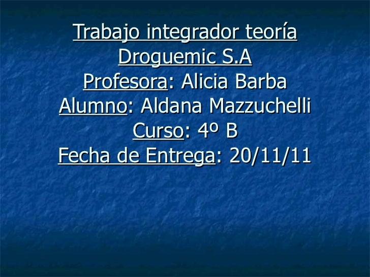 Trabajo integrador teoría Droguemic S.A Profesora : Alicia Barba Alumno : Aldana Mazzuchelli Curso : 4º B Fecha de Entrega...