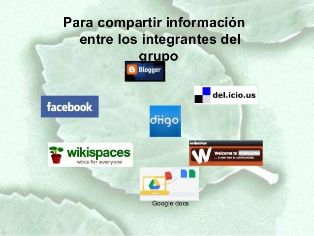 Para compartir información  entre los integrantes del           grupo             Google docs