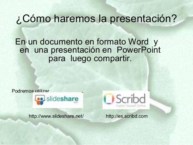 ¿Cómo haremos la presentación? En un documento en formato Word y  en una presentación en PowerPoint         para luego com...