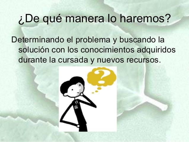 ¿De qué manera lo haremos?Determinando el problema y buscando la solución con los conocimientos adquiridos durante la curs...