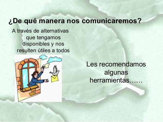 ¿De qué manera nos comunicaremos?A través de alternativas      que tengamos     disponibles y nos  resulten útiles a todos...