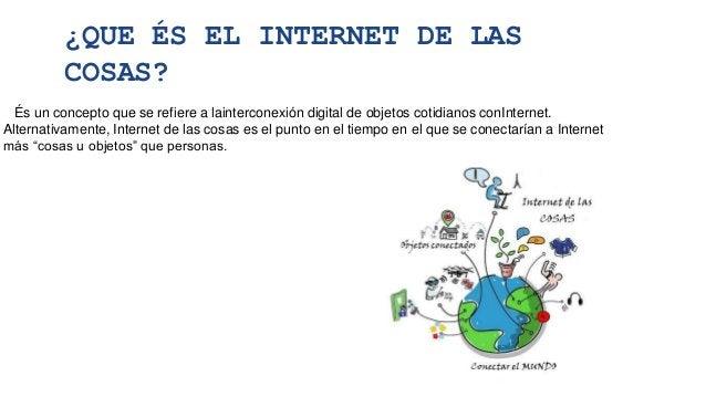 ¿QUE ÉS EL INTERNET DE LAS COSAS? És un concepto que se refiere a lainterconexión digital de objetos cotidianos conInterne...