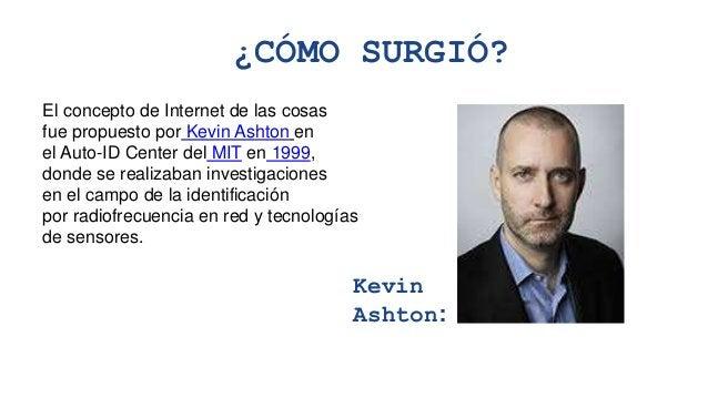 ¿CÓMO SURGIÓ? El concepto de Internet de las cosas fue propuesto por Kevin Ashton en el Auto-ID Center del MIT en 1999, do...