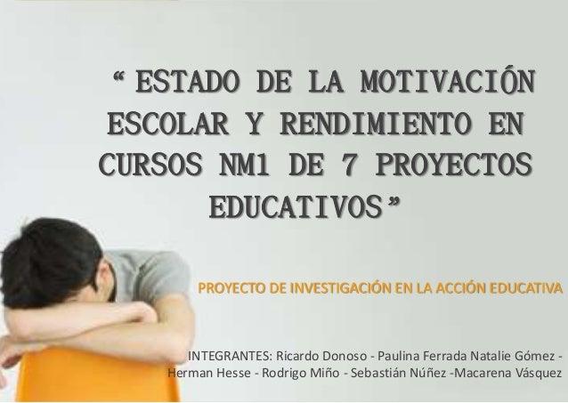 """"""" ESTADO DE LA MOTIVACIÓN ESCOLAR Y RENDIMIENTO EN CURSOS NM1 DE 7 PROYECTOS EDUCATIVOS"""" PROYECTO DE INVESTIGACIÓN EN LA A..."""