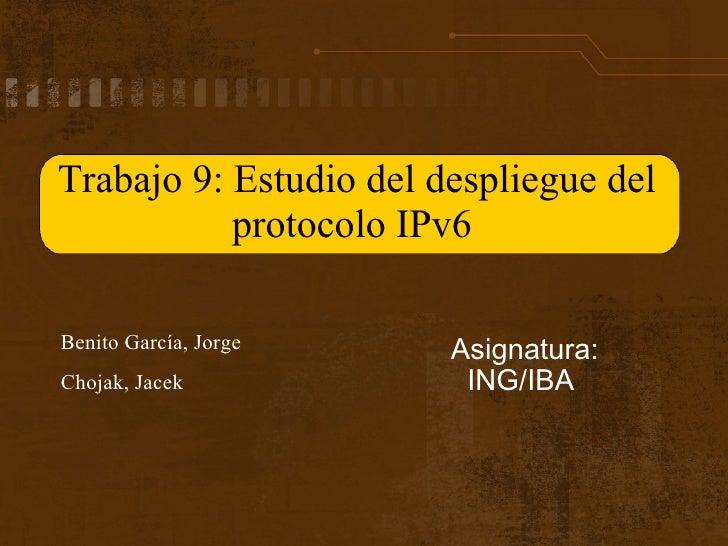 Asignatura: ING/IBA Benito García, Jorge Chojak, Jacek Trabajo 9: Estudio del despliegue del protocolo IPv6