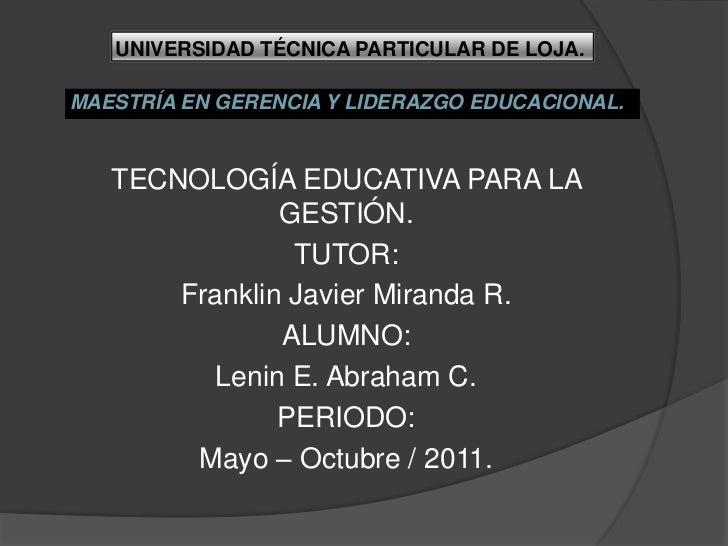 UNIVERSIDAD TÉCNICA PARTICULAR DE LOJA.<br />MAESTRÍA EN GERENCIA Y LIDERAZGO EDUCACIONAL.<br />TECNOLOGÍA EDUCATIVA PARA ...