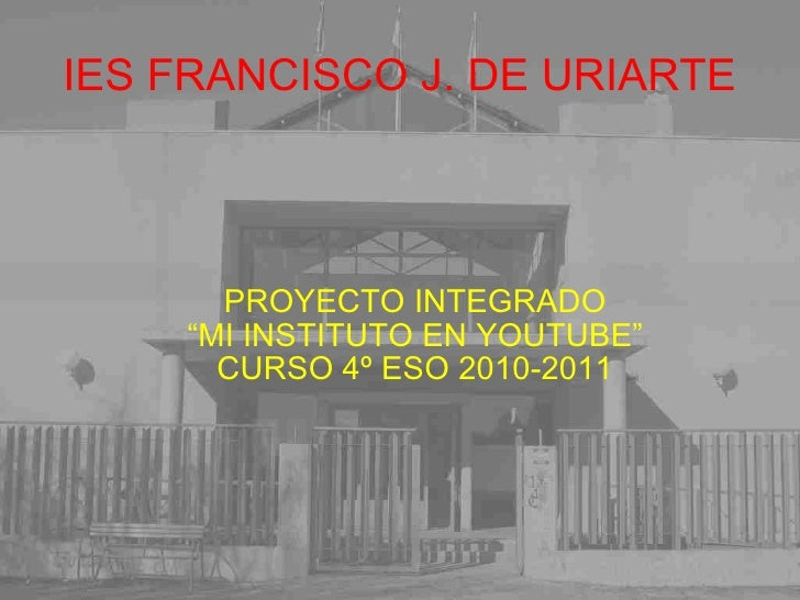 <ul>IES FRANCISCO J. DE URIARTE </ul><ul><ul><li>PROYECTO INTEGRADO