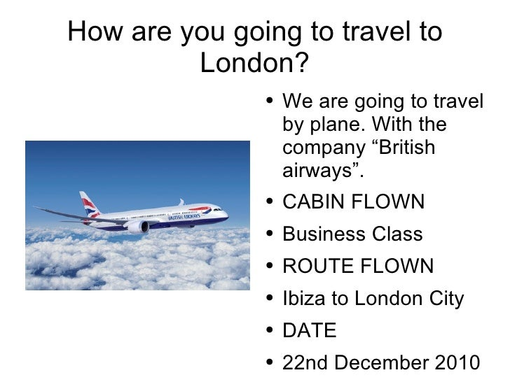 """How are you going to travel to London? <ul><li>We are going to travel by plane. With the company """"British airways"""". </li><..."""