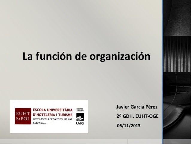 La función de organización  Javier García Pérez 2º GDH. EUHT-OGE 06/11/2013