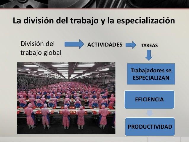 La división del trabajo y la especialización División del trabajo global  ACTIVIDADES  TAREAS  Trabajadores se ESPECIALIZA...
