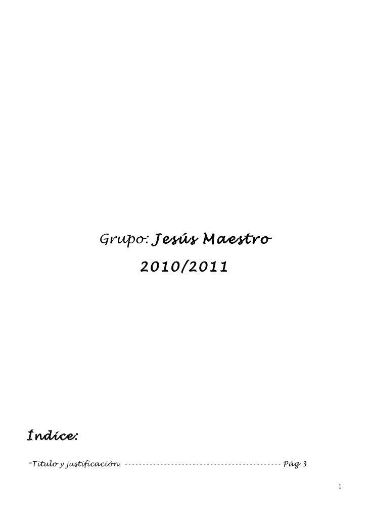 Grupo: Jesús Maestro                              2010/2011Índice:-Título y justificación. -------------------------------...