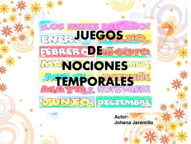 Autor: Johana Jaramillo JUEGOS DE NOCIONES TEMPORALES