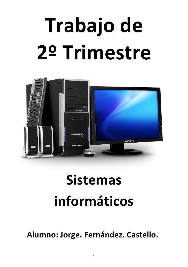 Trabajo de  2º Trimestre         Sistemas       informáticosAlumno: Jorge. Fernández. Castello.                 1