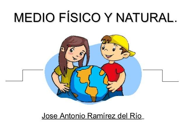 MEDIO FÍSICO Y NATURAL.               NATURAL   Jose Antonio Ramírez del Río
