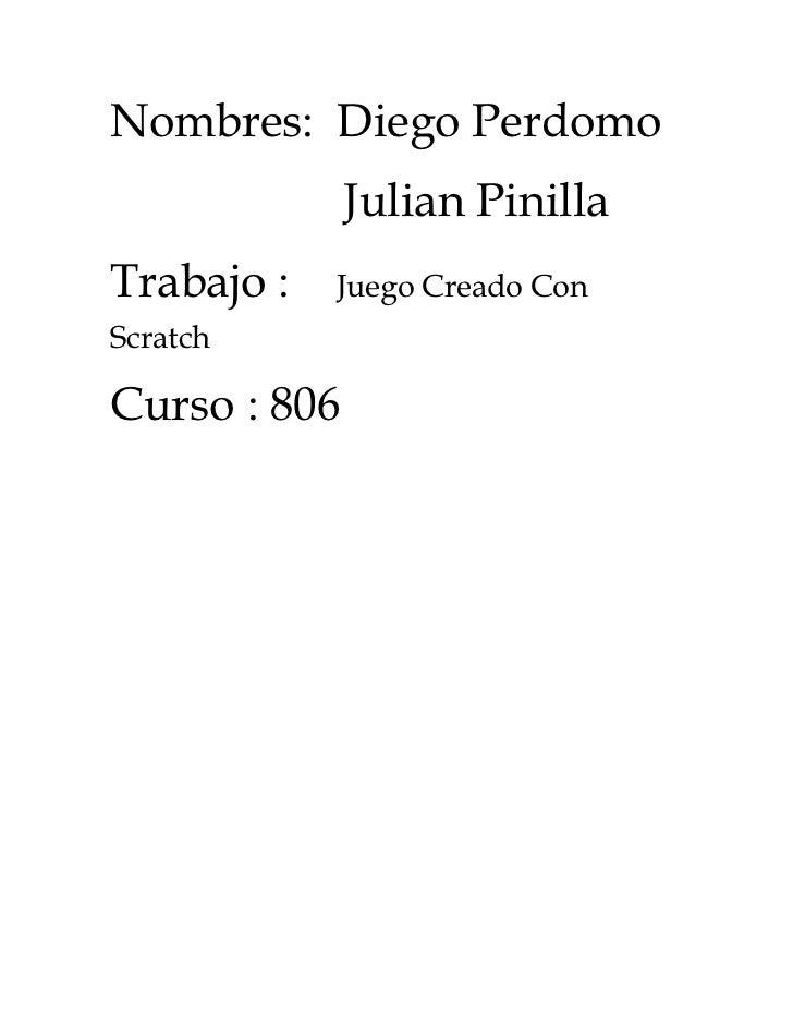Nombres: Diego Perdomo              Julian PinillaTrabajo :   Juego Creado ConScratchCurso : 806