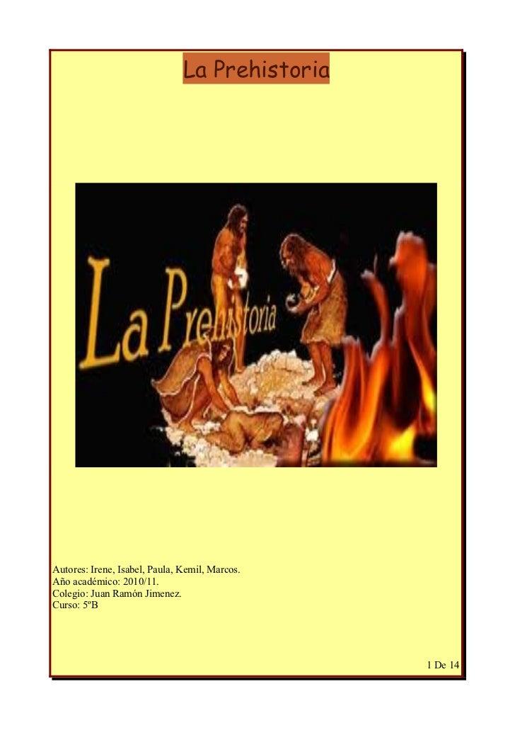 La PrehistoriaAutores: Irene, Isabel, Paula, Kemil, Marcos.Año académico: 2010/11.Colegio: Juan Ramón Jimenez.Curso: 5ºB  ...
