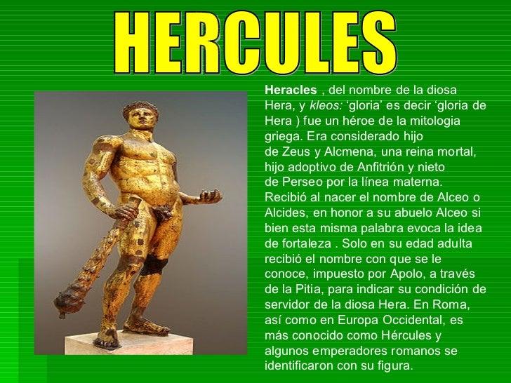 HERCULES Heracles , del nombre de ladiosa Hera, y kleos: 'gloria' es decir 'gloria de Hera) fue un héroe de la mitolo...