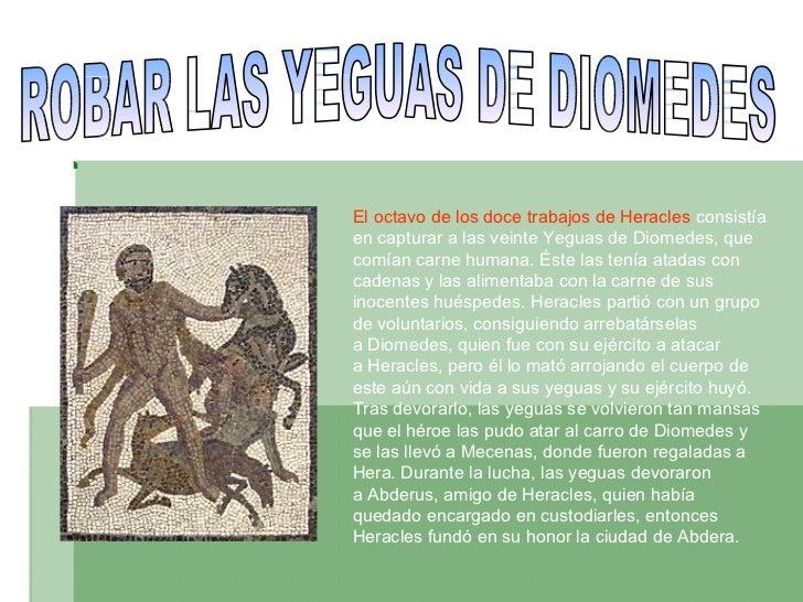 ROBAR LAS YEGUAS DE DIOMEDES El octavo delos doce trabajosdeHeracles consistía en capturar a las veinteYeguas de Diom...