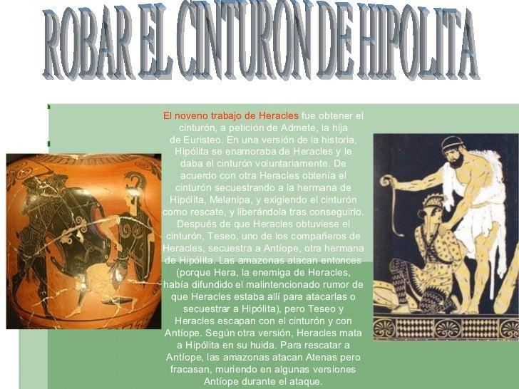 ROBAR EL CINTURON DE HIPOLITA El noveno trabajo deHeracles fue obtener el cinturón, a petición deAdmete, la hija deEur...