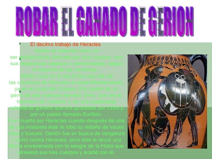 ROBAR EL GANADO DE GERION El decimo trabajo de Heracles   Gerión es descrito como un serantropomorfoformado por tres cue...