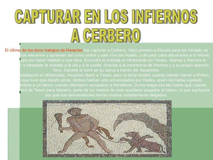 CAPTURAR EN LOS INFIERNOS A CERBERO El último delos doce trabajosdeHeracles fue capturar a Cerbero. Viajó primero aEl...