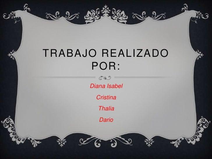 TRABAJO REALIZADO      POR:      Diana Isabel        Cristina         Thalia         Dario