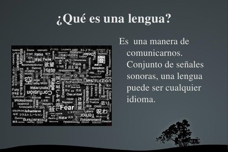 ¿Qué es una lengua? <ul><li>Es  una manera de comunicarnos. Conjunto de señales sonoras, una lengua puede ser cualquier id...