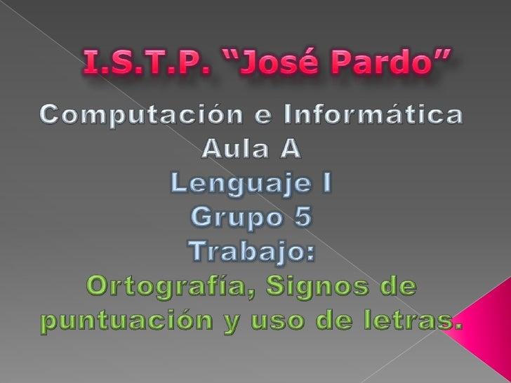 "I.S.T.P. ""José Pardo""<br />Computación e Informática<br />Aula A<br />Lenguaje I<br />Grupo 5<br />Trabajo:<br />Ortografí..."