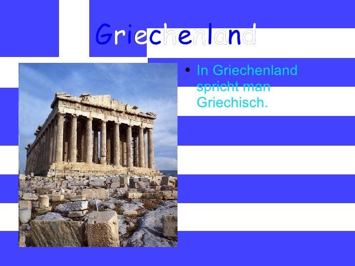 G r i e c h e n l a n d <ul><li>In Griechenland spricht man Griechisch. </li></ul>
