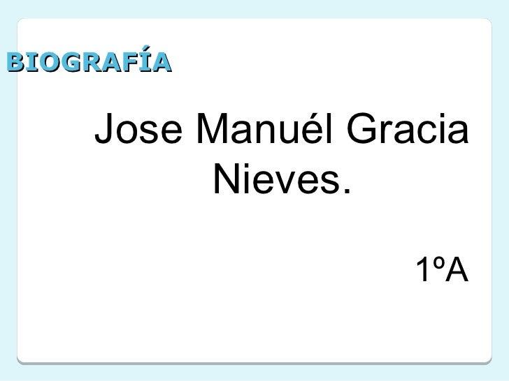 BIOGRAFÍA    Jose Manuél Gracia         Nieves.                   1ºA