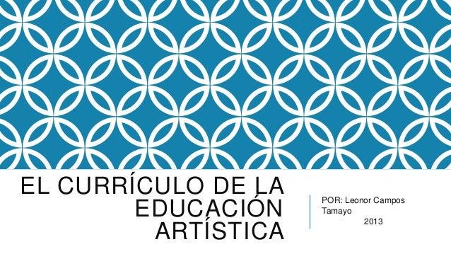 EL CURRÍCULO DE LA   POR: Leonor Campos        EDUCACIÓN    Tamayo                              2013         ARTÍSTICA