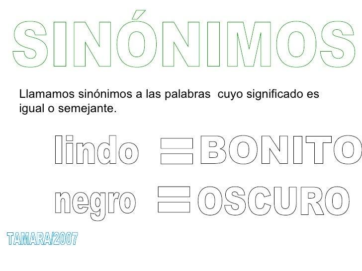 SINÓNIMOS Llamamos sinónimos a las palabras  cuyo significado es igual o semejante.  lindo negro = = BONITO  OSCURO  TAMAR...