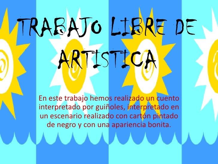 TRABAJO LIBRE DE    ARTISTICA  En este trabajo hemos realizado un cuento  interpretado por guiñoles, interpretado en   un ...