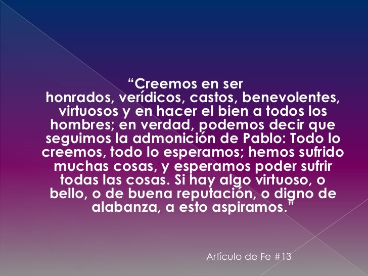 """""""Creemos en ser honrados, verídicos, castos, benevolentes, virtuosos y en hacer el bien a todos los hombres; en verdad, po..."""