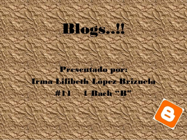 "Blogs..!! Presentado por: Irma Lilibeth López Brizuela #11 1 Bach ""B"""