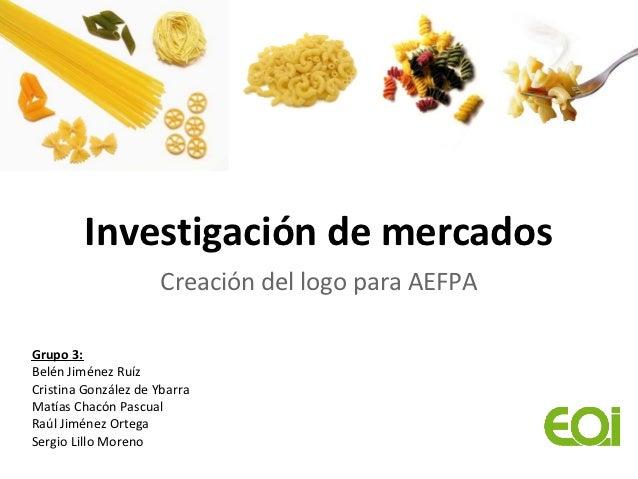 Investigación de mercados                      Creación del logo para AEFPAGrupo 3:Belén Jiménez RuízCristina González de ...