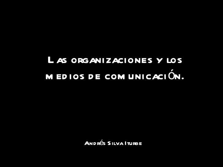 Andr é s Silva Iturbe Las organizaciones y los medios de comunicaci ó n.