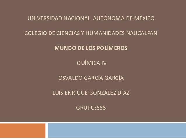 UNIVERSIDAD NACIONAL AUTÓNOMA DE MÉXICO COLEGIO DE CIENCIAS Y HUMANIDADES NAUCALPAN MUNDO DE LOS POLÍMEROS QUÍMICA IV OSVA...