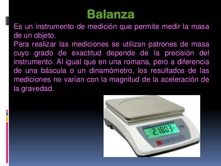 BásculaLa báscula es un aparato quesirve para pesar; esto es, paradeterminar el peso o la masa delos cuerpos.Normalmente u...